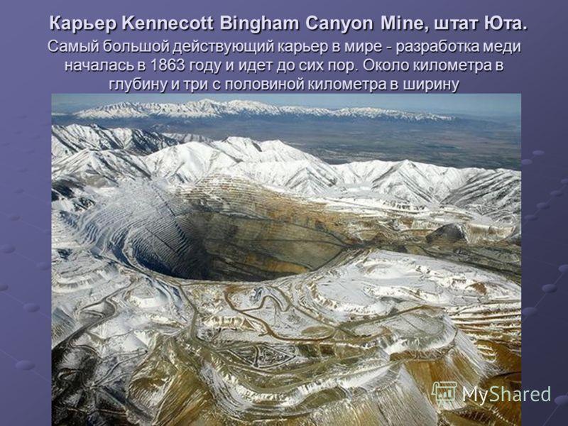Карьер Kennecott Bingham Canyon Mine, штат Юта. Самый большой действующий карьер в мире - разработка меди началась в 1863 году и идет до сих пор. Около километра в глубину и три с половиной километра в ширину Карьер Kennecott Bingham Canyon Mine, шта