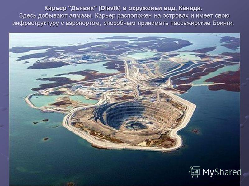 Карьер Дьявик (Diavik) в окруженьи вод, Канада. Здесь добывают алмазы. Карьер расположен на островах и имеет свою инфраструктуру с аэропортом, способным принимать пассажирские Боинги.