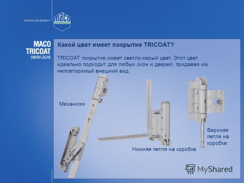 Какой цвет имеет покрытие TRICOAT? TRICOAT покрытие имеет светло-серый цвет. Этот цвет идеально подходит для любых окон и дверей, придавая им неповторимый внешний вид. Нижняя петля на коробке Верхняя петля на коробке Механизм
