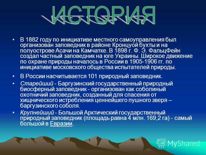 В 1882 году по инициативе местного самоуправления был организован заповедник в районе Кронцуой бухты и на полуострове Асачи на Камчатке. В 1898 г. Ф. Э. ФальцФейн создал частный заповедник на юге Украины. Широкое движение по охране природы началось в