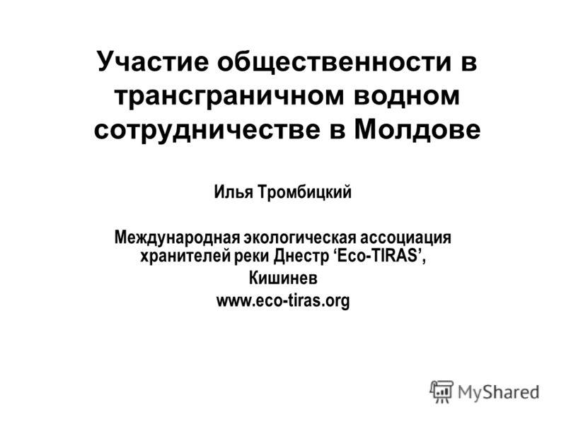 Участие общественности в трансграничном водном сотрудничестве в Молдове Илья Тромбицкий Международная экологическая ассоциация хранителей реки Днестр Eco-TIRAS, Кишинев www.eco-tiras.org