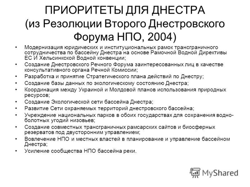 ПРИОРИТЕТЫ ДЛЯ ДНЕСТРА (из Резолюции Второго Днестровского Форума НПО, 2004) Модернизация юридических и институциональных рамок трансграничного сотрудничества по бассейну Днестра на основе Рамочной Водной Директивы ЕС И Хельсинкской Водной конвенции;
