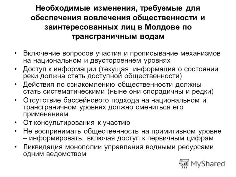 Необходимые изменения, требуемые для обеспечения вовлечения общественности и заинтересованных лиц в Молдове по трансграничным водам Включение вопросов участия и прописывание механизмов на национальном и двустороеннем уровнях Доступ к информации (теку