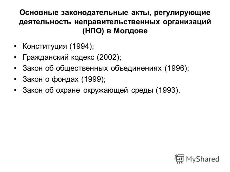 Основные законодательные акты, регулирующие деятельность неправительственных организаций (НПО) в Молдове Конституция (1994); Гражданский кодекс (2002); Закон об общественных объединениях (1996); Закон о фондах (1999); Закон об охране окружающей среды