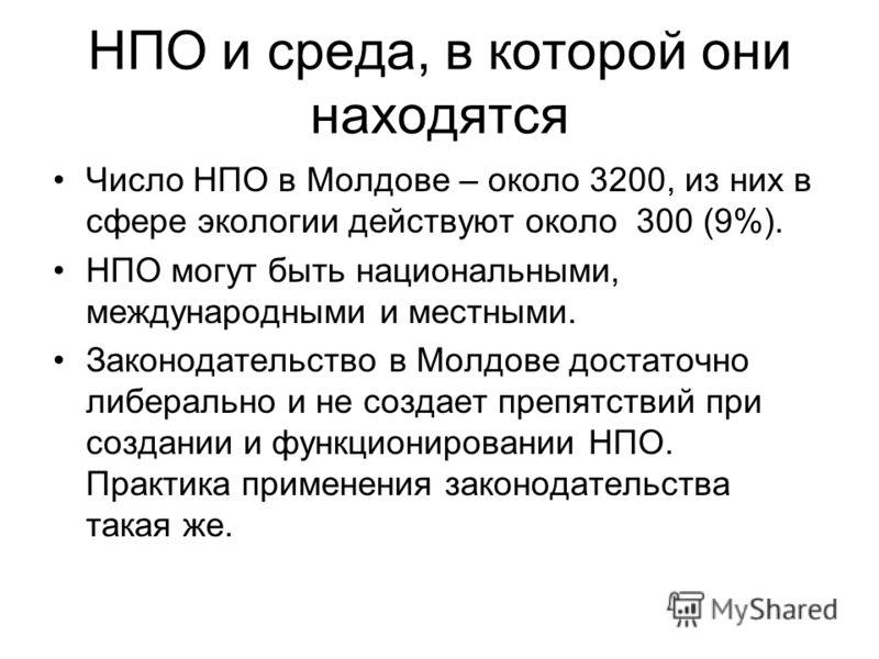 НПО и среда, в которой они находятся Число НПО в Молдове – около 3200, из них в сфере экологии действуют около 300 (9%). НПО могут быть национальными, международными и местными. Законодательство в Молдове достаточно либерально и не создает препятстви