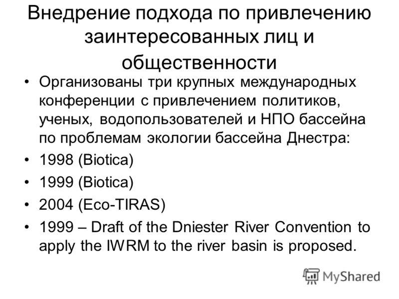 Внедрение подхода по привлечению заинтересованных лиц и общественности Организованы три крупных международных конференции с привлечением политиков, ученых, водопользователей и НПО бассейна по проблемам экологии бассейна Днестра: 1998 (Biotica) 1999 (