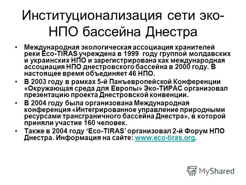 Институционализация сети эко- НПО бассейна Днестра Международная экологическая ассоциация хранителей реки Eco-TIRAS учреждена в 1999 году группой молдавских и украинских НПО и зарегистрирована как международная ассоциация НПО днестровского бассейна в