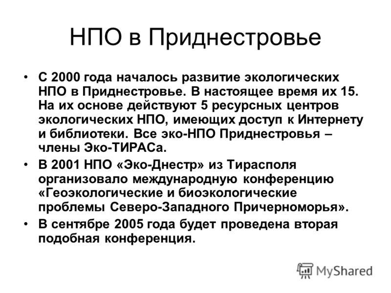 НПО в Приднестровье С 2000 года началось развитие экологических НПО в Приднестровье. В настоящее время их 15. На их основе действуют 5 ресурсных центров экологических НПО, имеющих доступ к Интернету и библиотеки. Все эко-НПО Приднестровья – члены Эко