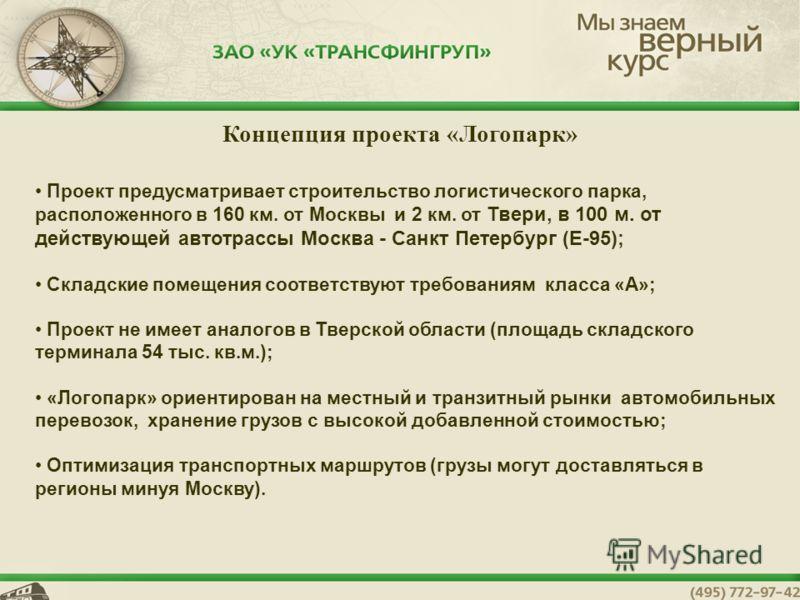 Концепция проекта «Логопарк» Проект предусматривает строительство логистического парка, расположенного в 160 км. от Москвы и 2 км. от Твери, в 100 м. от действующей автотрассы Москва - Санкт Петербург (Е-95); Складские помещения соответствуют требова