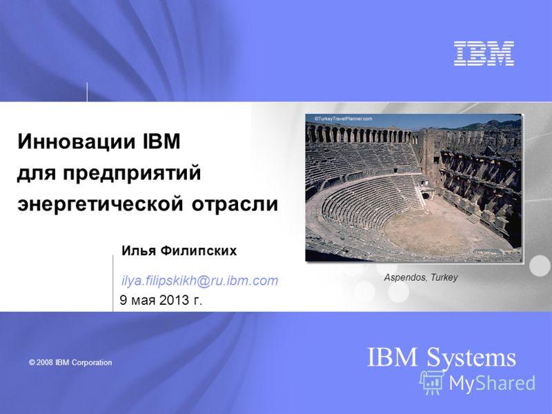 © 2008 IBM Corporation IBM Systems Инновации IBM для предприятий энергетической отрасли Aspendos, Turkey 9 мая 2013 г. Илья Филипских ilya.filipskikh@ru.ibm.com
