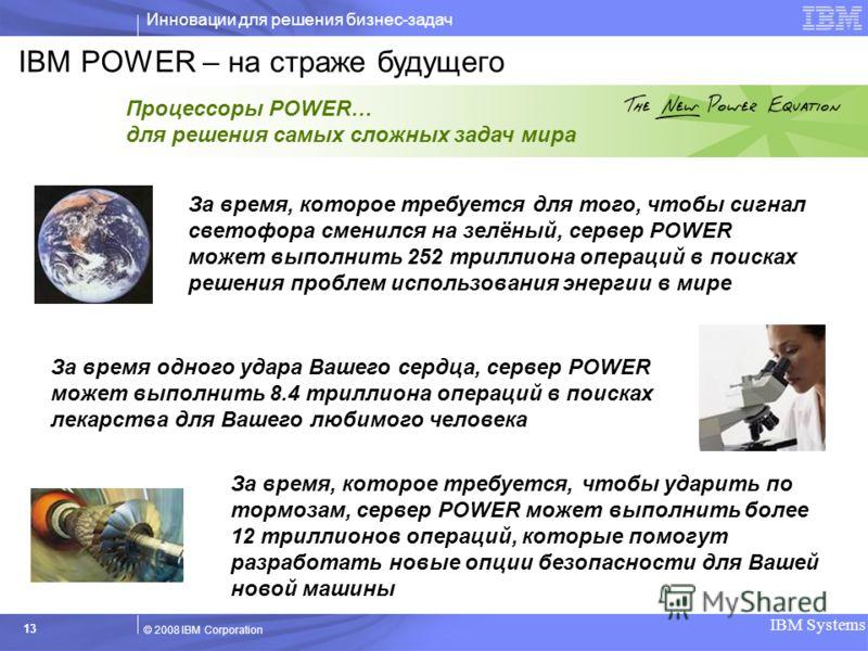 Инновации для решения бизнес-задач IBM Systems 13 © 2008 IBM Corporation За время, которое требуется для того, чтобы сигнал светофора сменился на зелёный, сервер POWER может выполнить 252 триллиона операций в поисках решения проблем использования эне