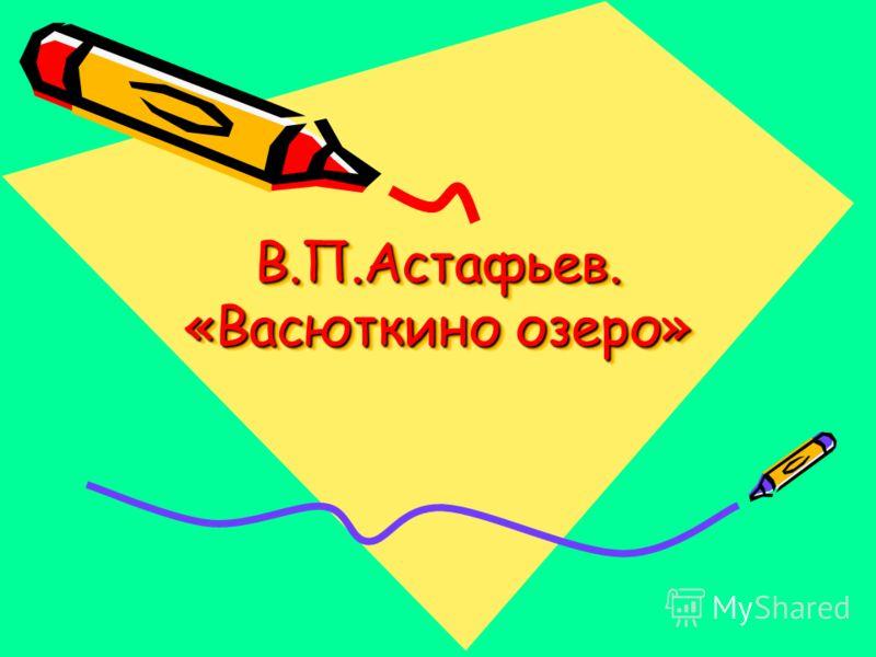 В.П.Астафьев. «Васюткино озеро»