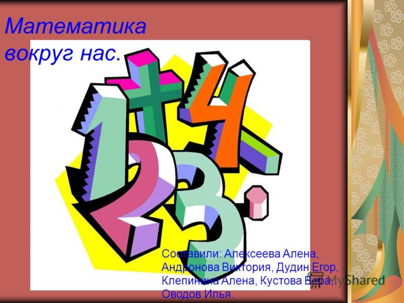 Математика вокруг нас. Составили: Алексеева Алена, Андронова Виктория, Дудин Егор, Клепинина Алена, Кустова Вера, Оводов Илья.
