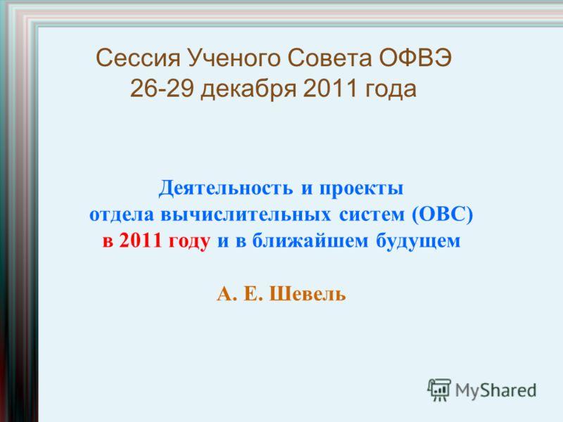 Сессия Ученого Cовета ОФВЭ 26-29 декабря 2011 года Деятельность и проекты отдела вычислительных систем (ОВС) в 2011 году и в ближайшем будущем А. Е. Шевель