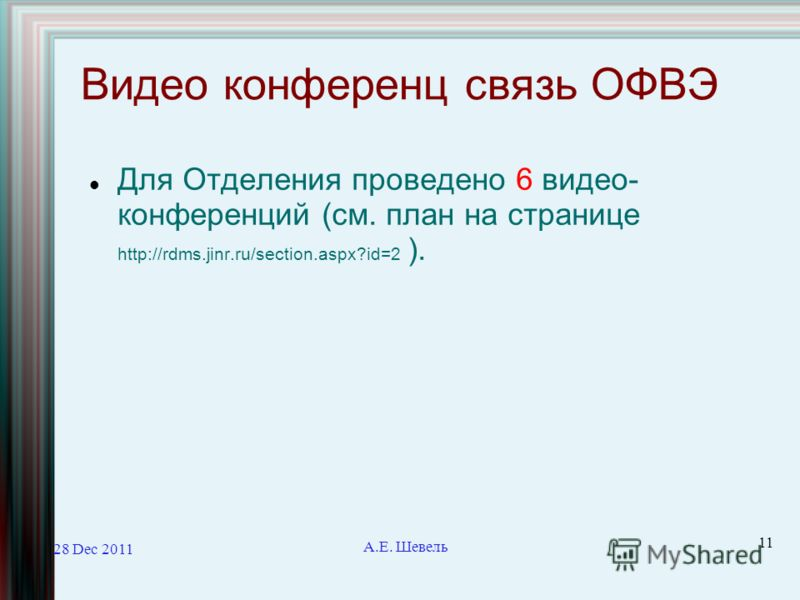 28 Dec 2011 А.Е. Шевель 11 Видео конференц связь ОФВЭ Для Отделения проведено 6 видео- конференций (см. план на странице http://rdms.jinr.ru/section.aspx?id=2 ).