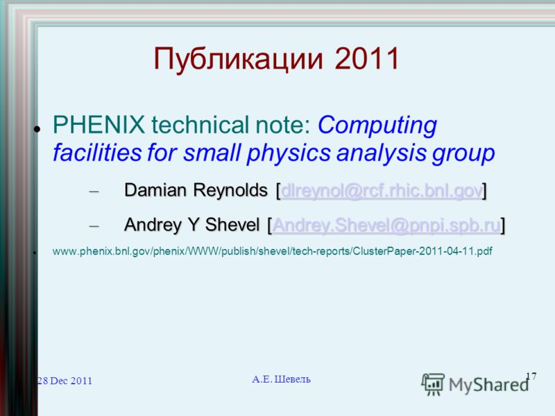 28 Dec 2011 А.Е. Шевель 17 Публикации 2011 PHENIX technical note: Computing facilities for small physics analysis group – Damian Reynolds [dlreynol@rcf.rhic.bnl.gov] dlreynol@rcf.rhic.bnl.gov – Andrey Y Shevel [Andrey.Shevel@pnpi.spb.ru] Andrey.Sheve