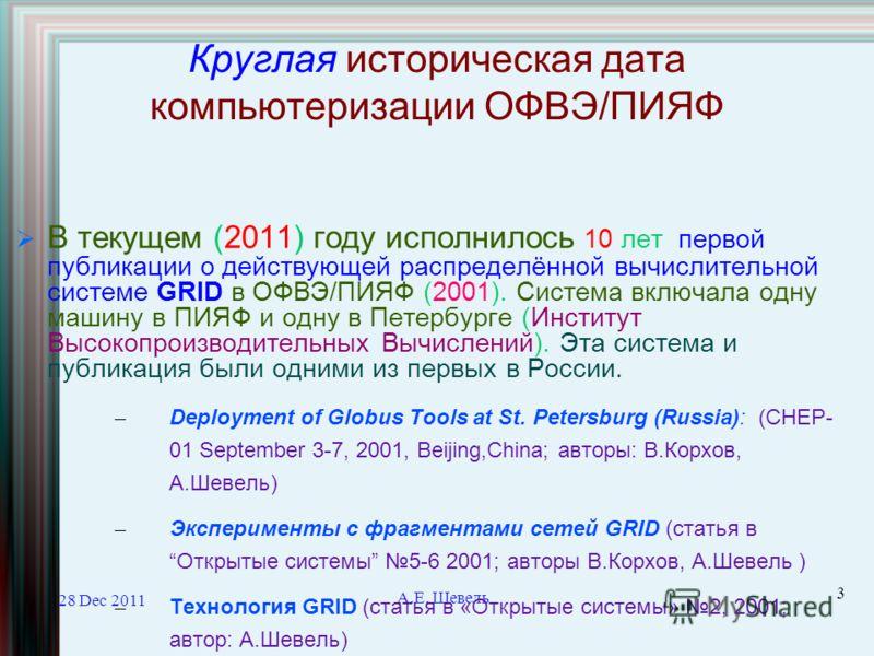 28 Dec 2011 А.Е. Шевель 3 Круглая историческая дата компьютеризации ОФВЭ/ПИЯФ В текущем (2011) году исполнилось 10 лет первой публикации о действующей распределённой вычислительной системе GRID в ОФВЭ/ПИЯФ (2001). Система включала одну машину в ПИЯФ