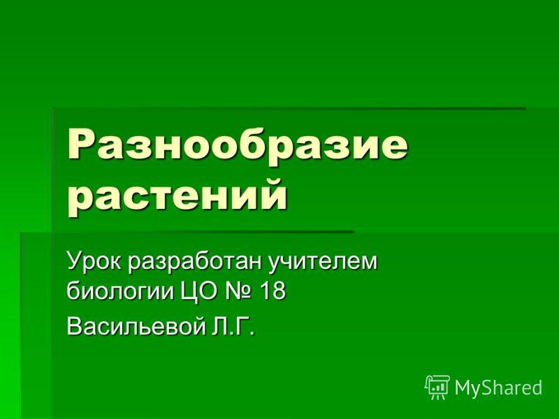 Разнообразие растений Урок разработан учителем биологии ЦО 18 Васильевой Л.Г.