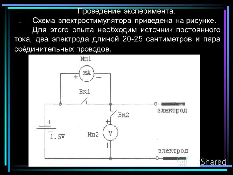 Проведение эксперимента. Схема электростимулятора приведена на рисунке. Для этого опыта необходим источник постоянного тока, два электрода длиной 20-25 сантиметров и пара соединительных проводов.