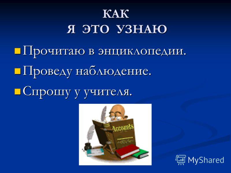 КАК Я ЭТО УЗНАЮ Прочитаю в энциклопедии. Прочитаю в энциклопедии. Проведу наблюдение. Проведу наблюдение. Спрошу у учителя. Спрошу у учителя.