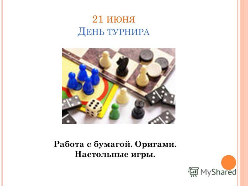 21 ИЮНЯ Д ЕНЬ ТУРНИРА Работа с бумагой. Оригами. Настольные игры.