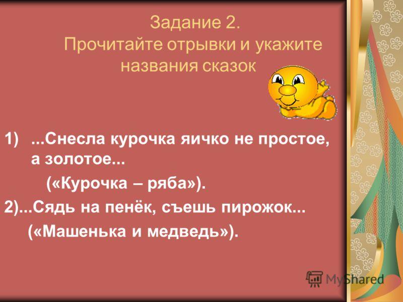 Задание 2. Прочитайте отрывки и укажите названия сказок 1)...Снесла курочка яичко не простое, а золотое... («Курочка – ряба»). 2)...Сядь на пенёк, съешь пирожок... («Машенька и медведь»).