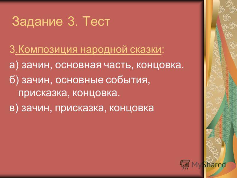 Задание 3. Тест 3.Композиция народной сказки: а) зачин, основная часть, концовка. б) зачин, основные события, присказка, концовка. в) зачин, присказка, концовка