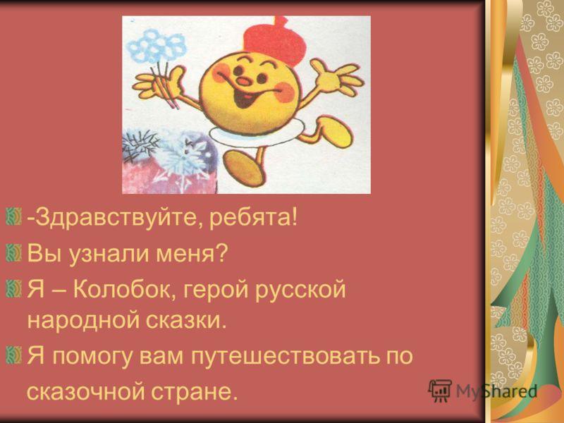 -Здравствуйте, ребята! Вы узнали меня? Я – Колобок, герой русской народной сказки. Я помогу вам путешествовать по сказочной стране.