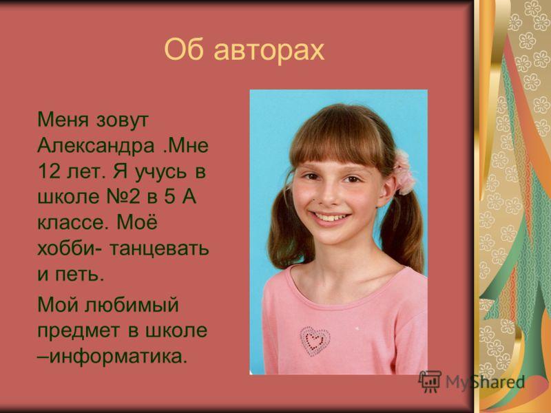 Об авторах Меня зовут Александра.Мне 12 лет. Я учусь в школе 2 в 5 А классе. Моё хобби- танцевать и петь. Мой любимый предмет в школе –информатика.
