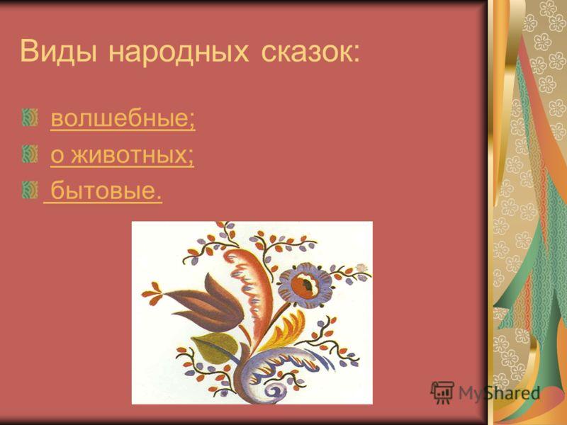 Виды народных сказок: волшебные; о животных; бытовые.