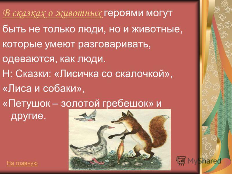В сказках о животных героями могут быть не только люди, но и животные, которые умеют разговаривать, одеваются, как люди. Н: Сказки: «Лисичка со скалочкой», «Лиса и собаки», «Петушок – золотой гребешок» и другие. На главную