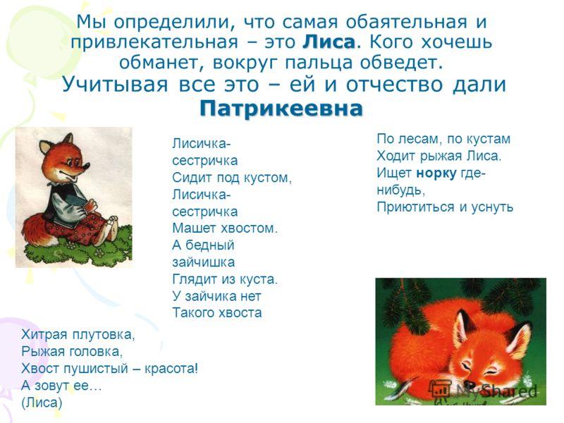 Лиса Патрикеевна Мы определили, что самая обаятельная и привлекательная – это Лиса. Кого хочешь обманет, вокруг пальца обведет. Учитывая все это – ей и отчество дали Патрикеевна По лесам, по кустам Ходит рыжая Лиса. Ищет норку где- нибудь, Приютиться