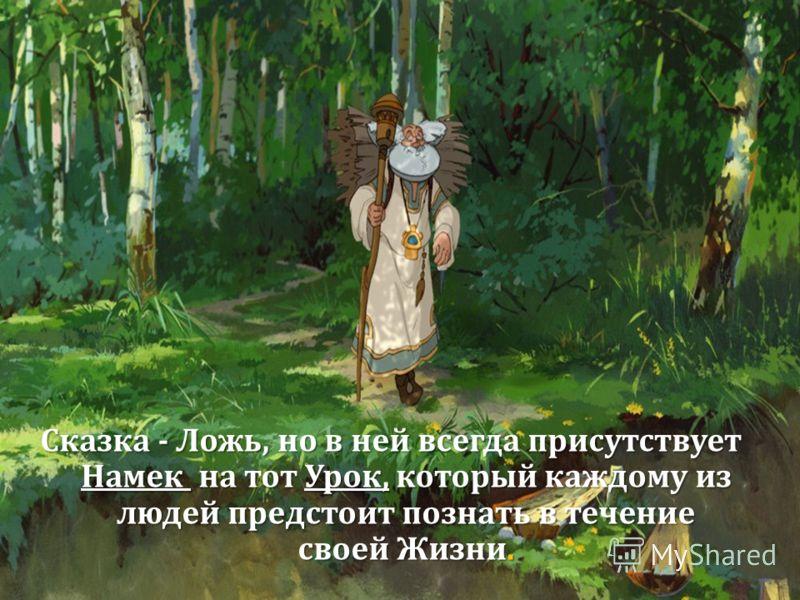 Сказка - Ложь, но в ней всегда присутствует Намек на тот Урок, который каждому из людей предстоит познать в течение своей Жизни.