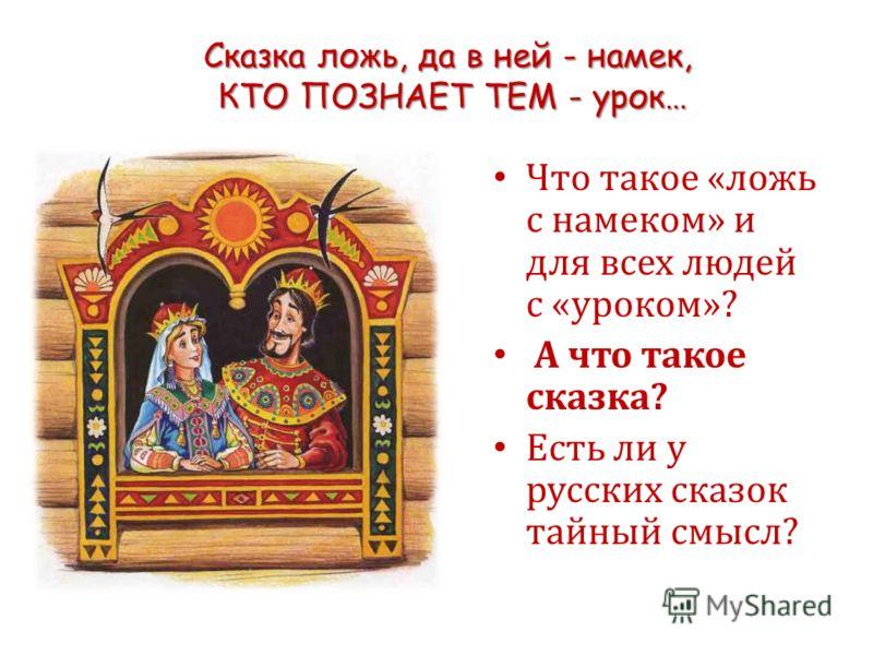 Сказка ложь, да в ней - намек, КТО ПОЗНАЕТ ТЕМ - урок… Что такое «ложь с намеком» и для всех людей с «уроком»? А что такое сказка? Есть ли у русских сказок тайный смысл?
