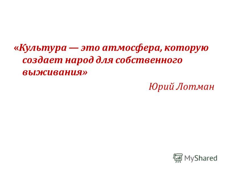 «Культура это атмосфера, которую создает народ для собственного выживания» Юрий Лотман