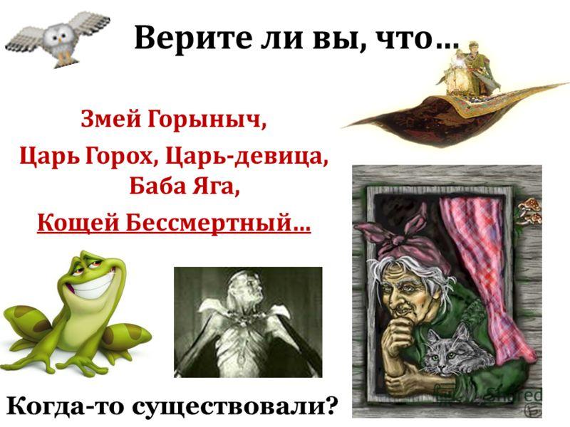 Верите ли вы, что… Змей Горыныч, Царь Горох, Царь-девица, Баба Яга, Кощей Бессмертный… Когда-то существовали?
