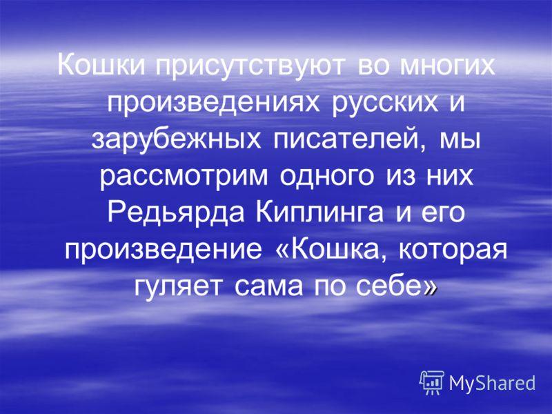 » Кошки присутствуют во многих произведениях русских и зарубежных писателей, мы рассмотрим одного из них Редьярда Киплинга и его произведение «Кошка, которая гуляет сама по себе»