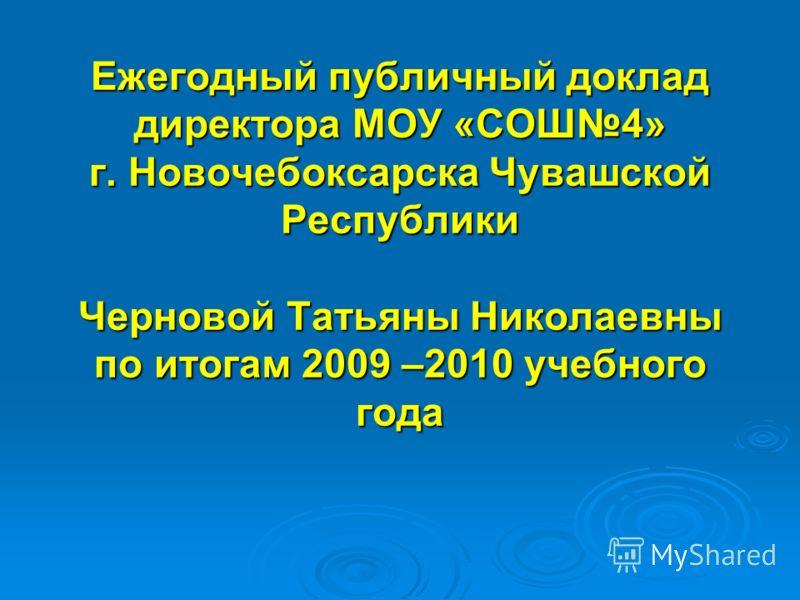 Ежегодный публичный доклад директора МОУ «СОШ4» г. Новочебоксарска Чувашской Республики Черновой Татьяны Николаевны по итогам 2009 –2010 учебного года