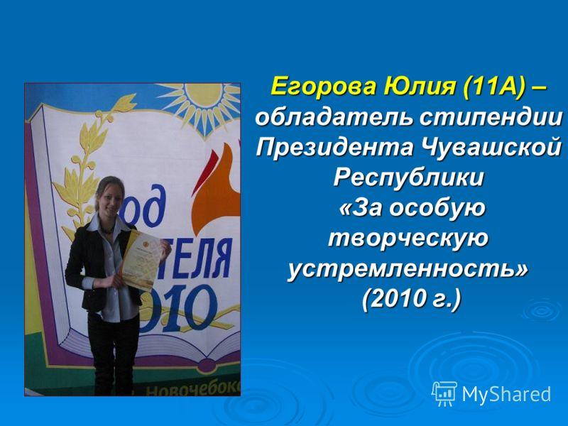 Егорова Юлия (11А) – обладатель стипендии Президента Чувашской Республики «За особую творческую устремленность» (2010 г.)