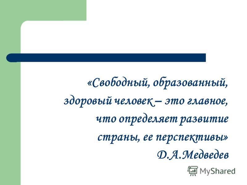 «Свободный, образованный, здоровый человек – это главное, что определяет развитие страны, ее перспективы» Д.А.Медведев