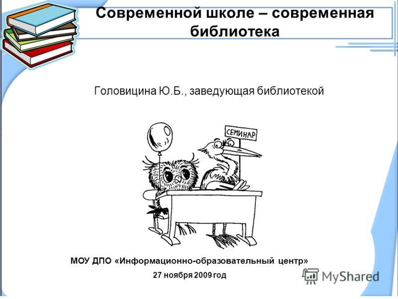 Современной школе – современная библиотека Головицина Ю.Б., заведующая библиотекой МОУ ДПО «Информационно-образовательный центр» 27 ноября 2009 год