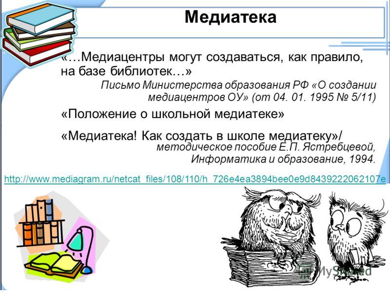 Медиатека «…Медиацентры могут создаваться, как правило, на базе библиотек…» Письмо Министерства образования РФ «О создании медиацентров ОУ» (от 04. 01. 1995 5/11) «Положение о школьной медиатеке» «Медиатека! Как создать в школе медиатеку»/ методическ