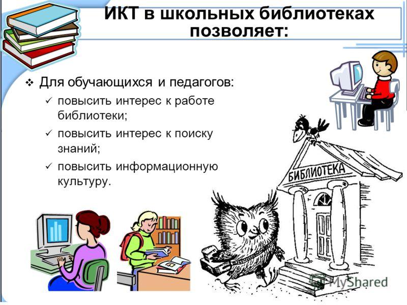 ИКТ в школьных библиотеках позволяет: Для обучающихся и педагогов: повысить интерес к работе библиотеки; повысить интерес к поиску знаний; повысить информационную культуру.