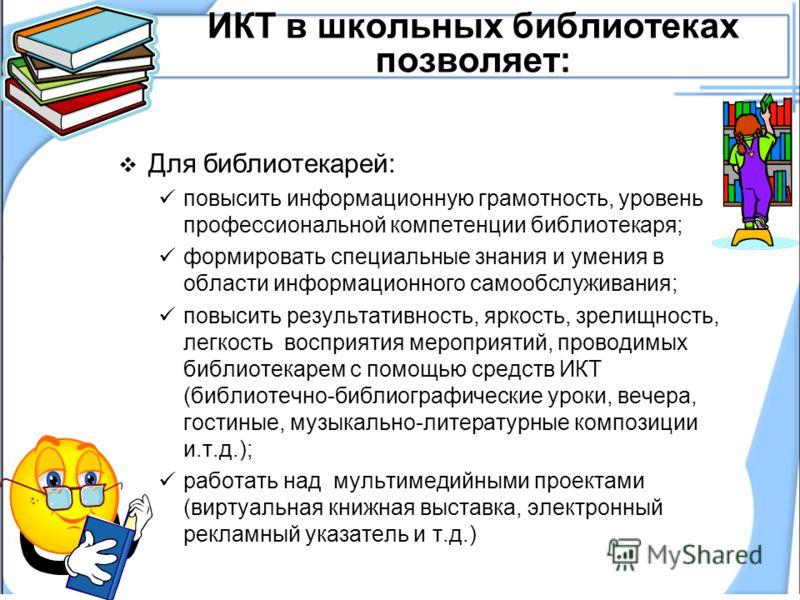 ИКТ в школьных библиотеках позволяет: Для библиотекарей: повысить информационную грамотность, уровень профессиональной компетенции библиотекаря; формировать специальные знания и умения в области информационного самообслуживания; повысить результативн