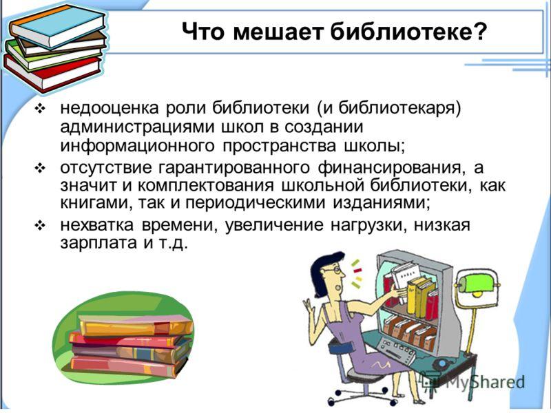 Что мешает библиотеке? недооценка роли библиотеки (и библиотекаря) администрациями школ в создании информационного пространства школы; отсутствие гарантированного финансирования, а значит и комплектования школьной библиотеки, как книгами, так и перио