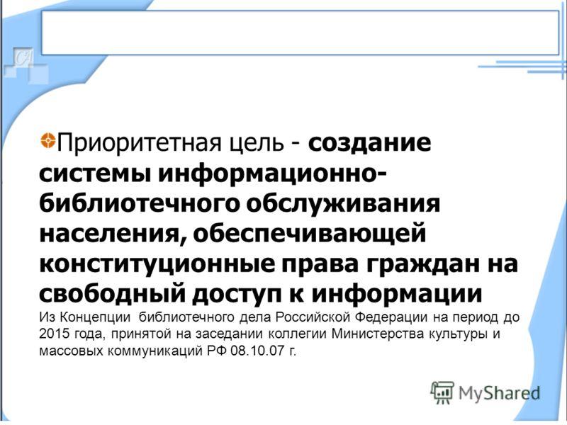 Приоритетная цель - создание системы информационно- библиотечного обслуживания населения, обеспечивающей конституционные права граждан на свободный доступ к информации Из Концепции библиотечного дела Российской Федерации на период до 2015 года, приня