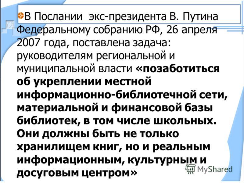 В Послании экс-президента В. Путина Федеральному собранию РФ, 26 апреля 2007 года, поставлена задача: руководителям региональной и муниципальной власти «позаботиться об укреплении местной информационно-библиотечной сети, материальной и финансовой баз