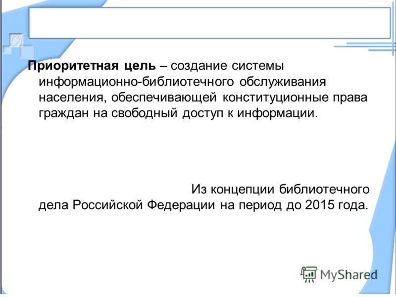 Приоритетная цель – создание системы информационно-библиотечного обслуживания населения, обеспечивающей конституционные права граждан на свободный доступ к информации. Из концепции библиотечного дела Российской Федерации на период до 2015 года.