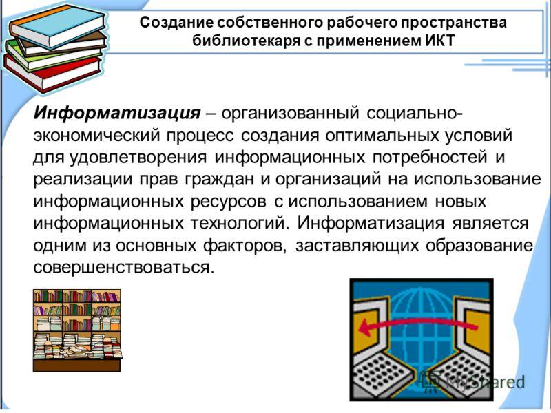 Создание собственного рабочего пространства библиотекаря с применением ИКТ Информатизация – организованный социально- экономический процесс создания оптимальных условий для удовлетворения информационных потребностей и реализации прав граждан и органи
