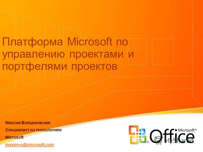 Платформа Microsoft по управлению проектами и портфелями проектов Максим Войцеховский Специалист по технологиям Microsoft maximvo@microsoft.com